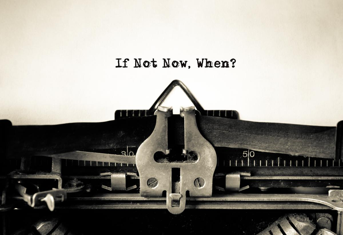 If Not Now...When?